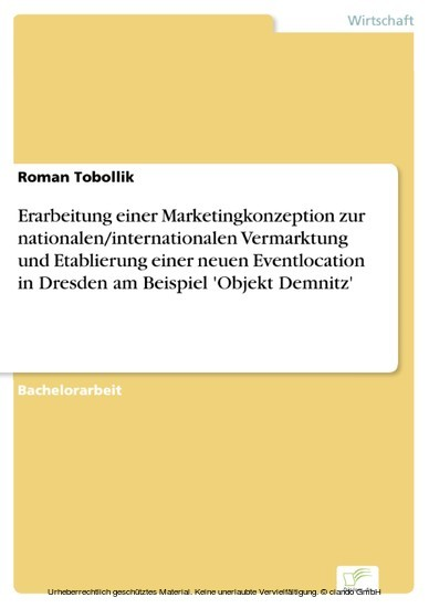 Erarbeitung einer Marketingkonzeption zur nationalen/internationalen Vermarktung und Etablierung einer neuen Eventlocation in Dresden am Beispiel 'Objekt Demnitz' - Blick ins Buch