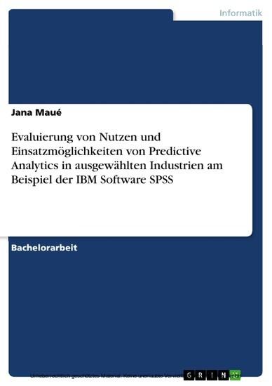 Evaluierung von Nutzen und Einsatzmöglichkeiten von Predictive Analytics in ausgewählten Industrien am Beispiel der IBM Software SPSS - Blick ins Buch