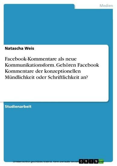 Facebook-Kommentare als neue Kommunikationsform. Gehören Facebook Kommentare der konzeptionellen Mündlichkeit oder Schriftlichkeit an? - Blick ins Buch