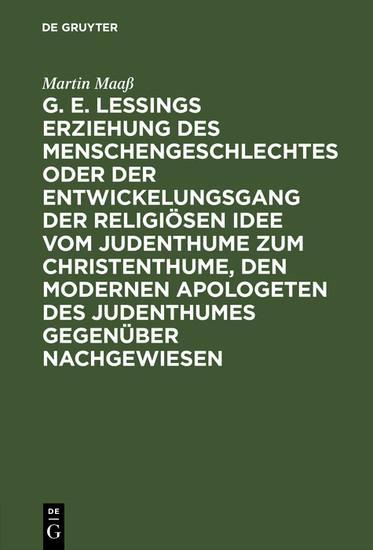 G. E. Lessings Erziehung des Menschengeschlechtes oder der Entwickelungsgang der religiösen Idee vom Judenthume zum Christenthume, den modernen Apologeten des Judenthumes gegenüber nachgewiesen - Blick ins Buch