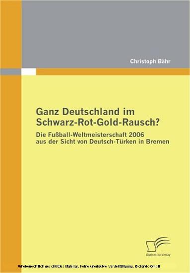 Ganz Deutschland im Schwarz-Rot-Gold-Rausch? Die Fußball-Weltmeisterschaft 2006 aus der Sicht von Deutsch-Türken in Bremen - Blick ins Buch