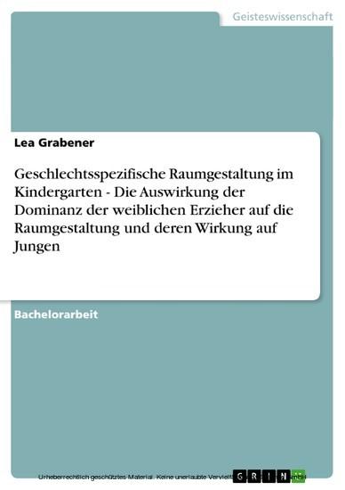 Geschlechtsspezifische Raumgestaltung im Kindergarten - Die Auswirkung der Dominanz der weiblichen Erzieher auf die Raumgestaltung und deren Wirkung auf Jungen - Blick ins Buch