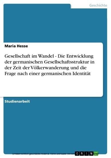 Gesellschaft im Wandel - Die Entwicklung der germanischen Gesellschaftsstruktur in der Zeit der Völkerwanderung und die Frage nach einer germanischen Identität - Blick ins Buch