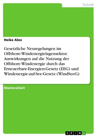 Gesetzliche Neuregelungen im Offshore-Windenergielagensektor. Auswirkungen auf die Nutzung der Offshore-Windenergie durch das Erneuerbare-Energien-Gesetz (EEG) und Windenergie-auf-See-Gesetz (WindSeeG) - Blick ins Buch