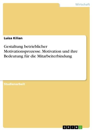 Gestaltung betrieblicher Motivationsprozesse. Motivation und ihre Bedeutung für die Mitarbeiterbindung - Blick ins Buch