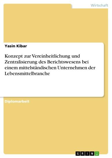 Konzept zur Vereinheitlichung und Zentralisierung des Berichtswesens bei einem mittelständischen Unternehmen der Lebensmittelbranche - Blick ins Buch