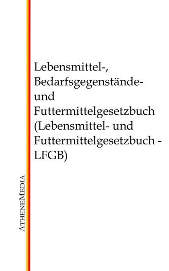 Lebensmittel-, Bedarfsgegenstände- und Futtermittelgesetzbuch (Lebensmittel- und Futtermittelgesetzbuch - LFGB) - Blick ins Buch
