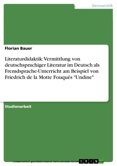 Literaturdidaktik: Vermittlung von deutschsprachiger Literatur im Deutsch als Fremdsprache-Unterricht am Beispiel von Friedrich de la Motte Fouqués 'Undine' - Blick ins Buch