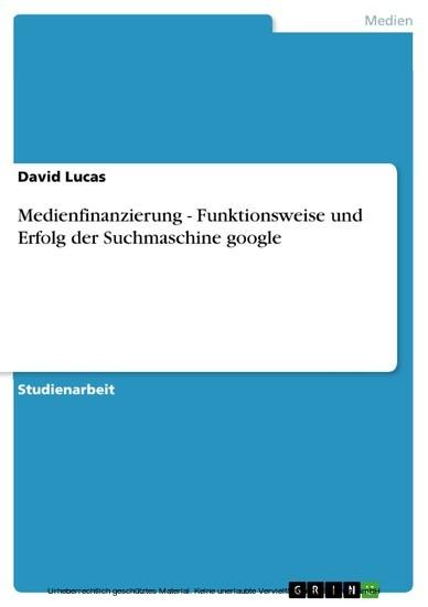 Medienfinanzierung - Funktionsweise und Erfolg der Suchmaschine google - Blick ins Buch
