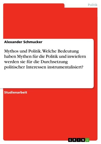 Mythos und Politik. Welche Bedeutung haben Mythen für die Politik und inwiefern werden sie für die Durchsetzung politischer Interessen instrumentalisiert? - Blick ins Buch