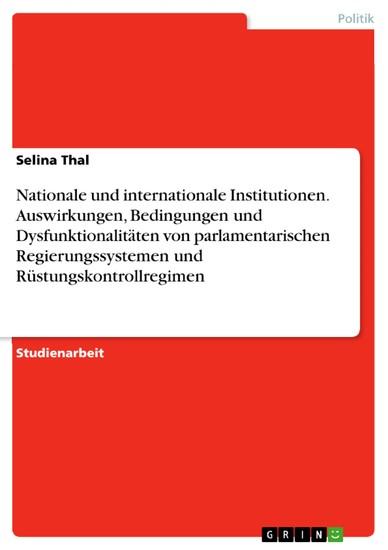 Nationale und internationale Institutionen. Auswirkungen, Bedingungen und Dysfunktionalitäten von parlamentarischen Regierungssystemen und Rüstungskontrollregimen - Blick ins Buch