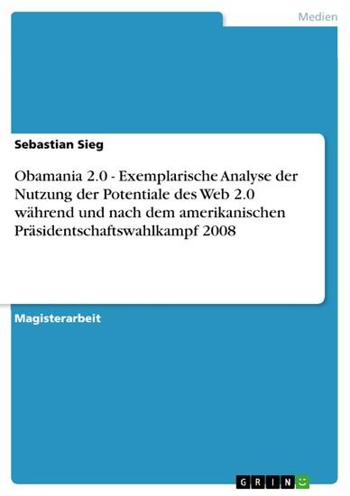 Obamania 2.0 - Exemplarische Analyse der Nutzung der Potentiale des Web 2.0 während und nach dem amerikanischen Präsidentschaftswahlkampf 2008 - Blick ins Buch