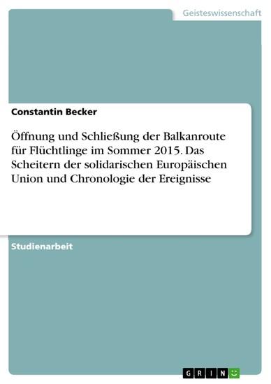 Öffnung und Schließung der Balkanroute für Flüchtlinge im Sommer 2015. Das Scheitern der solidarischen Europäischen Union und Chronologie der Ereignisse - Blick ins Buch