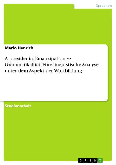 A presidenta. Emanzipation vs. Grammatikalität. Eine linguistische Analyse unter dem Aspekt der Wortbildung - Blick ins Buch