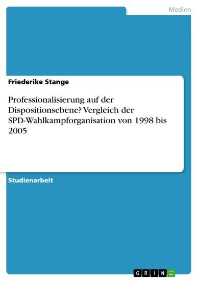 Professionalisierung auf der Dispositionsebene? Vergleich der SPD-Wahlkampforganisation von 1998 bis 2005 - Blick ins Buch