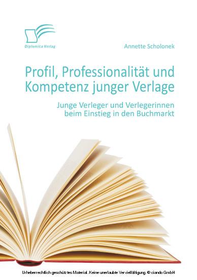 Profil, Professionalität und Kompetenz junger Verlage: Junge Verleger und Verlegerinnen beim Einstieg in den Buchmarkt - Blick ins Buch
