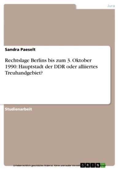 Rechtslage Berlins bis zum 3. Oktober 1990: Hauptstadt der DDR oder alliiertes Treuhandgebiet? - Blick ins Buch
