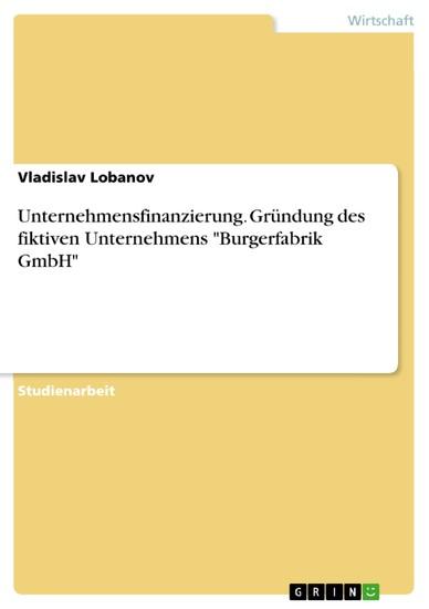 Unternehmensfinanzierung. Gründung des fiktiven Unternehmens 'Burgerfabrik GmbH' - Blick ins Buch