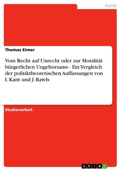 Vom Recht auf Unrecht oder zur Moralität bürgerlichen Ungehorsams - Ein Vergleich der politiktheoretischen Auffassungen von I. Kant und J. Rawls - Blick ins Buch
