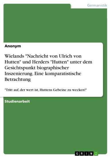Wielands 'Nachricht von Ulrich von Hutten' und Herders 'Hutten' unter dem Gesichtspunkt biographischer Inszenierung. Eine komparatistische Betrachtung - Blick ins Buch