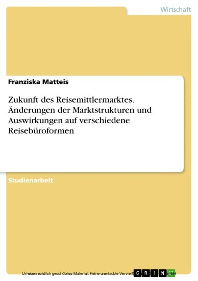 Zukunft des Reisemittlermarktes. Änderungen der Marktstrukturen und Auswirkungen auf verschiedene Reisebüroformen - Blick ins Buch