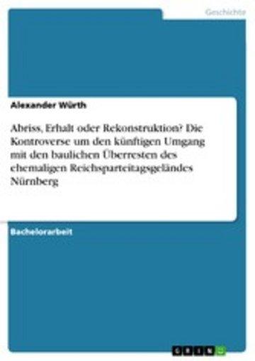 eBook Abriss, Erhalt oder Rekonstruktion? Die Kontroverse um den künftigen Umgang mit den baulichen Überresten des ehemaligen Reichsparteitagsgeländes Nürnberg Cover