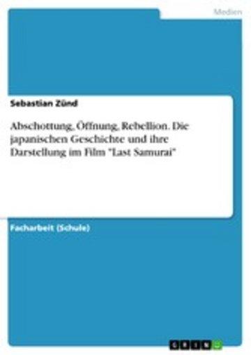 eBook Abschottung, Öffnung, Rebellion. Die japanischen Geschichte und ihre Darstellung im Film 'Last Samurai' Cover