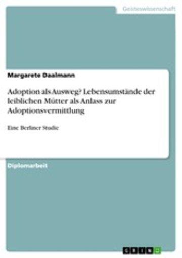 eBook Adoption als Ausweg? Lebensumstände der leiblichen Mütter als Anlass zur Adoptionsvermittlung Cover
