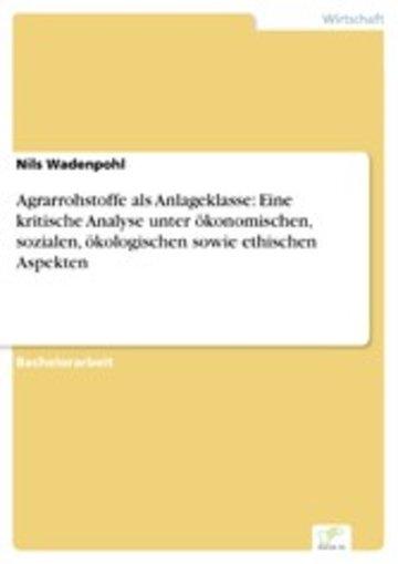 eBook Agrarrohstoffe als Anlageklasse: Eine kritische Analyse unter ökonomischen, sozialen, ökologischen sowie ethischen Aspekten Cover