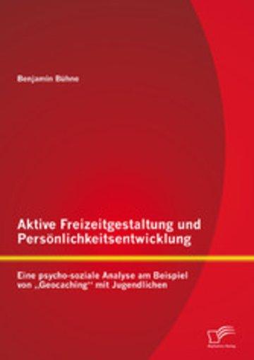 eBook Aktive Freizeitgestaltung und Persönlichkeitsentwicklung: Eine psycho-soziale Analyse am Beispiel von 'Geocaching' mit Jugendlichen Cover