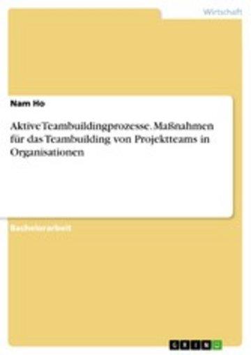 eBook Aktive Teambuildingprozesse. Maßnahmen für das Teambuilding von Projektteams in Organisationen Cover