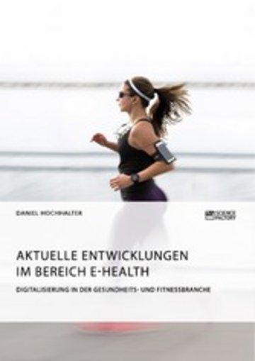 eBook Aktuelle Entwicklungen im Bereich E-Health. Digitalisierung in der Gesundheits- und Fitnessbranche Cover