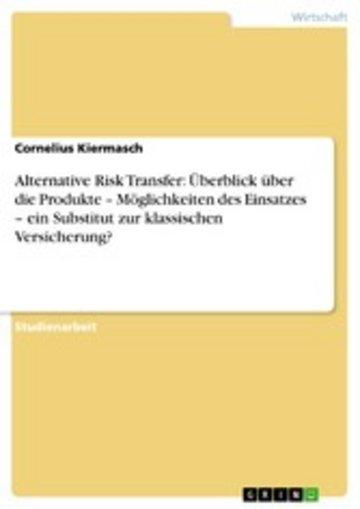 eBook Alternative Risk Transfer: Überblick über die Produkte - Möglichkeiten des Einsatzes - ein Substitut zur klassischen Versicherung? Cover