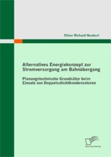 eBook Alternatives Energiekonzept zur Stromversorgung am Bahnübergang: Planungstechnische Grundsätze beim Einsatz von Doppelschichtkondensatoren Cover