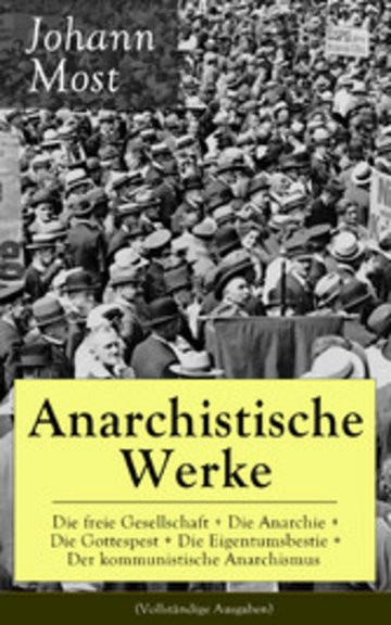 eBook Anarchistische Werke: Die freie Gesellschaft + Die Anarchie + Die Gottespest + Die Eigentumsbestie + Der kommunistische Anarchismus (Vollständige Ausgaben) Cover