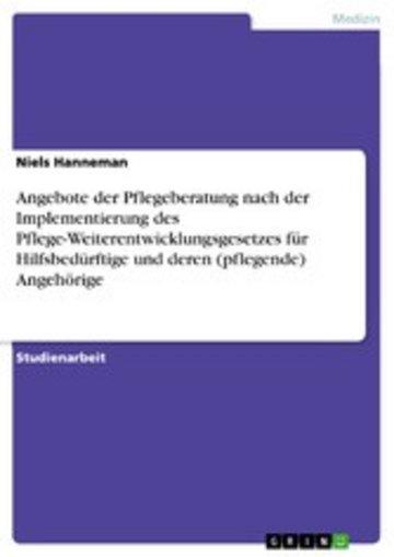 eBook Angebote der Pflegeberatung nach der Implementierung des Pflege-Weiterentwicklungsgesetzes für Hilfsbedürftige und deren (pflegende) Angehörige Cover