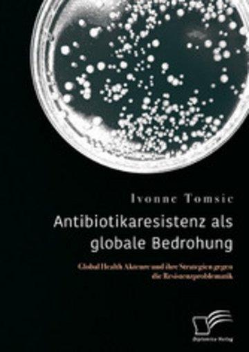 eBook Antibiotikaresistenz als globale Bedrohung. Global Health Akteure und ihre Strategien gegen die Resistenzproblematik Cover