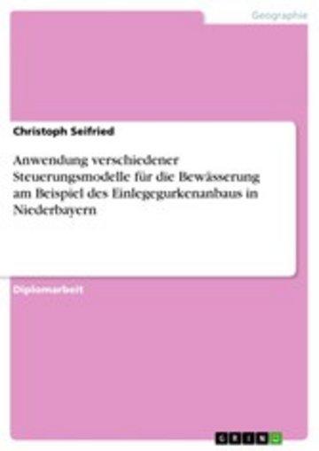 eBook Anwendung verschiedener Steuerungsmodelle für die Bewässerung am Beispiel des Einlegegurkenanbaus in Niederbayern Cover