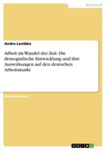 eBook Arbeit im Wandel der Zeit. Die demografische Entwicklung und ihre Auswirkungen auf den deutschen Arbeitsmarkt Cover