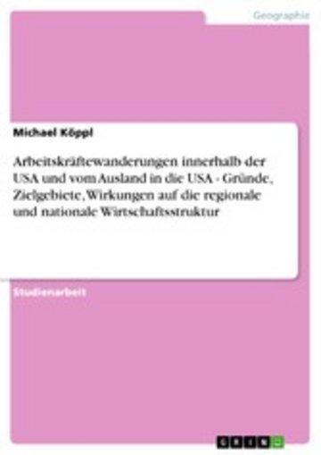 eBook Arbeitskräftewanderungen innerhalb der USA und vom Ausland in die USA - Gründe, Zielgebiete, Wirkungen auf die regionale und nationale Wirtschaftsstruktur Cover