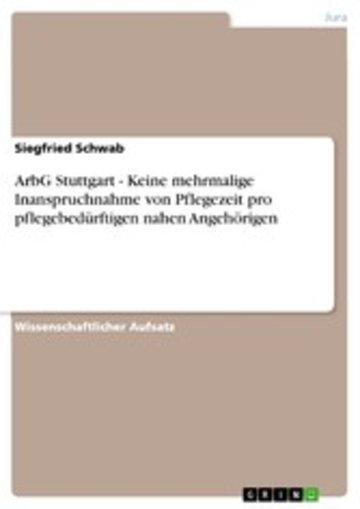 eBook ArbG Stuttgart - Keine mehrmalige Inanspruchnahme von Pflegezeit pro pflegebedürftigen nahen Angehörigen Cover