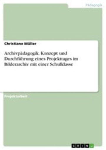 eBook Archivpädagogik. Konzept und Durchführung eines Projekttages im Bilderarchiv mit einer Schulklasse Cover