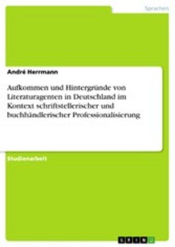 eBook Aufkommen und Hintergründe von Literaturagenten in Deutschland im Kontext schriftstellerischer und buchhändlerischer Professionalisierung Cover
