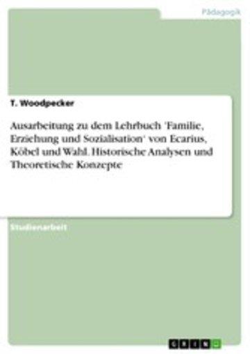 eBook Ausarbeitung zu dem Lehrbuch 'Familie, Erziehung und Sozialisation' von Ecarius, Köbel und Wahl. Historische Analysen und Theoretische Konzepte Cover