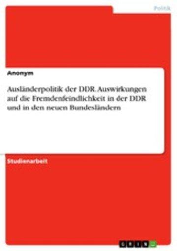 eBook Ausländerpolitik der DDR. Auswirkungen auf die Fremdenfeindlichkeit in der DDR und in den neuen Bundesländern Cover