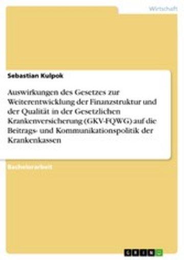eBook Auswirkungen des Gesetzes zur Weiterentwicklung der Finanzstruktur und der Qualität in der Gesetzlichen Krankenversicherung (GKV-FQWG) auf die Beitrags- und Kommunikationspolitik der Krankenkassen Cover