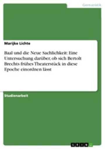 eBook Baal und die Neue Sachlichkeit: Eine Untersuchung darüber, ob sich Bertolt Brechts frühes Theaterstück in diese Epoche einordnen lässt Cover