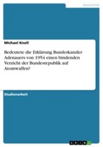 eBook Bedeutete die Erklärung Bundeskanzler Adenauers von 1954 einen bindenden Verzicht der Bundesrepublik auf Atomwaffen? Cover
