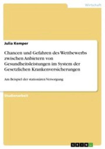 eBook Chancen und Gefahren des Wettbewerbs zwischen Anbietern von Gesundheitsleistungen im System der Gesetzlichen Krankenversicherungen Cover