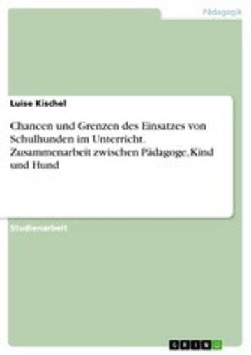 eBook Chancen und Grenzen des Einsatzes von Schulhunden im Unterricht. Zusammenarbeit zwischen Pädagoge, Kind und Hund Cover